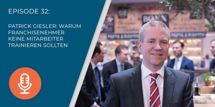 032 – Patrick Giesler: Warum Franchisenehmer KEINE Mitarbeiter trainieren sollten