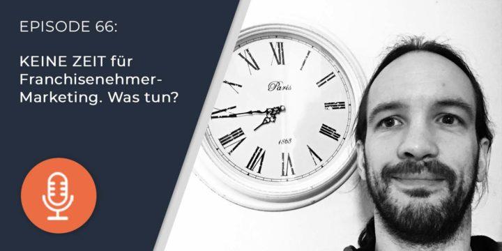 066 – KEINE ZEIT für Franchisenehmer-Marketing. Was tun?
