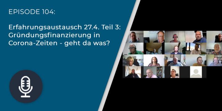 104 – Erfahrungsaustausch 27.4. Teil 3: Gründungsfinanzierung in Corona-Zeiten – geht da was?
