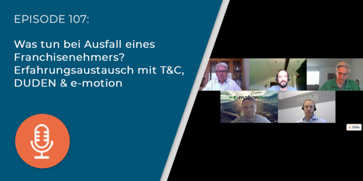 107 – Was tun bei Ausfall eines Franchisenehmers? Erfahrungsaustausch mit T&C, DUDEN & e-motion