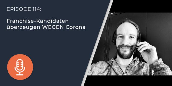 114 – Franchise-Kandidaten überzeugen WEGEN Corona